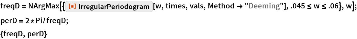 "freqD = NArgMax[{ResourceFunction[""IrregularPeriodogram""][w, times, vals, Method -> ""Deeming""], .045 <= w <= .06}, w]; perD = 2*Pi/freqD; {freqD, perD}"