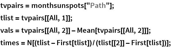 "tvpairs = monthsunspots[""Path""]; tlist = tvpairs[[All, 1]]; vals = tvpairs[[All, 2]] - Mean[tvpairs[[All, 2]]]; times = N[(tlist - First[tlist])/(tlist[[2]] - First[tlist])];"