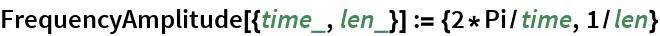 FrequencyAmplitude[{time_, len_}] := {2*Pi/time, 1/len}