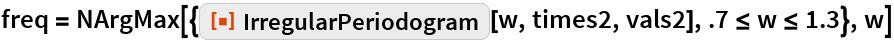 """freq = NArgMax[{ResourceFunction[""""IrregularPeriodogram""""][w, times2, vals2], .7 <= w <= 1.3}, w]"""