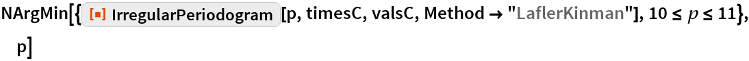 "NArgMin[{ResourceFunction[""IrregularPeriodogram""][p, timesC, valsC, Method -> ""LaflerKinman""], 10 <= p <= 11}, p]"
