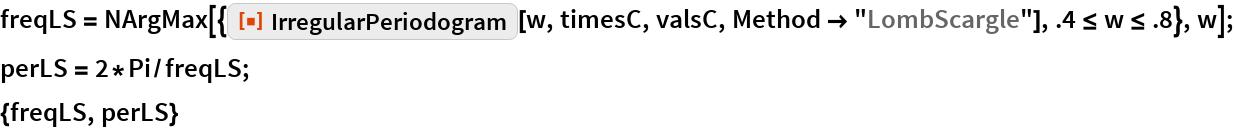 "freqLS = NArgMax[{ResourceFunction[""IrregularPeriodogram""][w, timesC, valsC, Method -> ""LombScargle""], .4 <= w <= .8}, w]; perLS = 2*Pi/freqLS; {freqLS, perLS}"