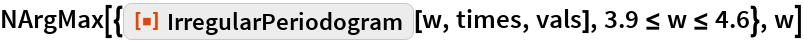 """NArgMax[{ResourceFunction[""""IrregularPeriodogram""""][w, times, vals], 3.9 <= w <= 4.6}, w]"""
