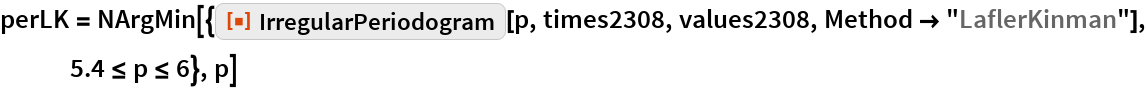 "perLK = NArgMin[{ResourceFunction[""IrregularPeriodogram""][p, times2308, values2308, Method -> ""LaflerKinman""], 5.4 <= p <= 6}, p]"