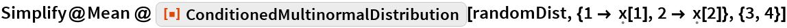 "Simplify@Mean @ ResourceFunction[""ConditionedMultinormalDistribution""][    randomDist, {1 -> \[FormalX][1], 2 -> \[FormalX][2]}, {3, 4}]"