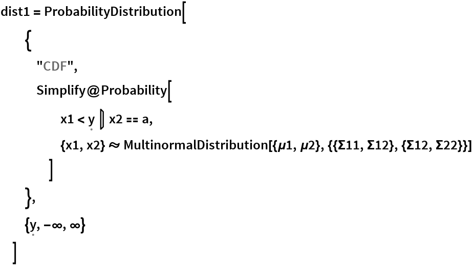 "dist1 = ProbabilityDistribution[   {    ""CDF"",    Simplify@Probability[      x1 < \[FormalY] \[Conditioned] x2 == a,      {x1, x2} \[Distributed] MultinormalDistribution[{\[Mu]1, \[Mu]2}, {{\[CapitalSigma]11, \ \[CapitalSigma]12}, {\[CapitalSigma]12, \[CapitalSigma]22}}]      ]    },   {\[FormalY], -\[Infinity], \[Infinity]}   ]"