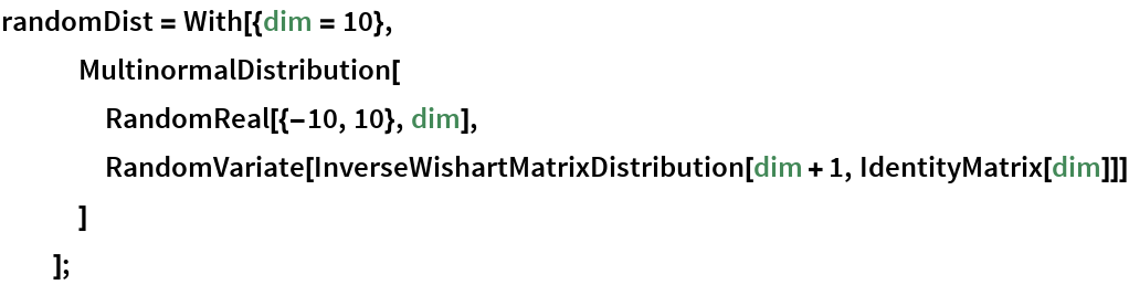 randomDist = With[{dim = 10},    MultinormalDistribution[     RandomReal[{-10, 10}, dim],     RandomVariate[      InverseWishartMatrixDistribution[dim + 1, IdentityMatrix[dim]]]     ]    ];