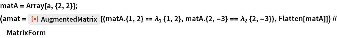 """matA = Array[a, {2, 2}]; (amat = ResourceFunction[     """"AugmentedMatrix""""][{matA.{1, 2} == Subscript[\[Lambda], 1] {1, 2},       matA.{2, -3} == Subscript[\[Lambda], 2] {2, -3}}, Flatten[matA]]) // MatrixForm"""