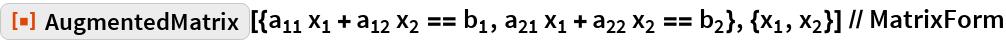 "ResourceFunction[   ""AugmentedMatrix""][{Subscript[a, 11] Subscript[x, 1] + Subscript[a, 12] Subscript[x, 2] == Subscript[b, 1], Subscript[a, 21] Subscript[x, 1] + Subscript[a, 22] Subscript[x, 2] == Subscript[b, 2]}, {Subscript[    x, 1], Subscript[x, 2]}] // MatrixForm"