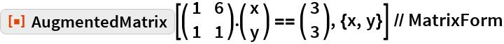 """ResourceFunction[""""AugmentedMatrix""""][( {       {1, 6},       {1, 1}      } ).( {       {x},       {y}      } ) == ( {      {3},      {3}     } ), {x, y}] // MatrixForm"""
