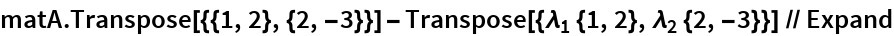 matA.Transpose[{{1, 2}, {2, -3}}] - Transpose[{Subscript[\[Lambda], 1] {1, 2}, Subscript[\[Lambda], 2] {2, -3}}] // Expand