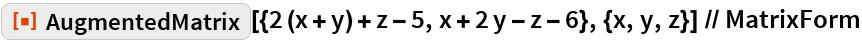 """ResourceFunction[   """"AugmentedMatrix""""][{2 (x + y) + z - 5, x + 2 y - z - 6}, {x, y, z}] // MatrixForm"""