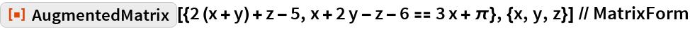 "ResourceFunction[   ""AugmentedMatrix""][{2 (x + y) + z - 5, x + 2 y - z - 6 == 3 x + \[Pi]}, {x, y, z}] // MatrixForm"