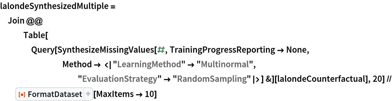 """lalondeSynthesizedMultiple = Join @@ Table[     Query[SynthesizeMissingValues[#, TrainingProgressReporting -> None, Method -> < """"LearningMethod"""" -> """"Multinormal"""", """"EvaluationStrategy"""" -> """"RandomSampling"""" >] &][      lalondeCounterfactual], 20] // ResourceFunction[ ResourceObject[ Association[      """"Name"""" -> """"FormatDataset"""", """"ShortName"""" -> """"FormatDataset"""", """"UUID"""" -> """"76670bca-1587-4e7e-9e89-5b698a30759d"""", """"ResourceType"""" -> """"Function"""", """"Version"""" -> """"1.0.0"""", """"Description"""" -> """"Format a dataset using a given set of option values"""", """"RepositoryLocation"""" -> URL[        """"https://www.wolframcloud.com/obj/resourcesystem/api/1.0""""], """"SymbolName"""" -> """"FunctionRepository`$66a3086203b4405b88cdb0de8a5c3128`FormatDataset"""", """"FunctionLocation"""" -> CloudObject[        """"https://www.wolframcloud.com/obj/70389ad6-7dbc-48c8-b898-72c65c00f14e""""]], ResourceSystemBase -> Automatic]][MaxItems -> 10]"""