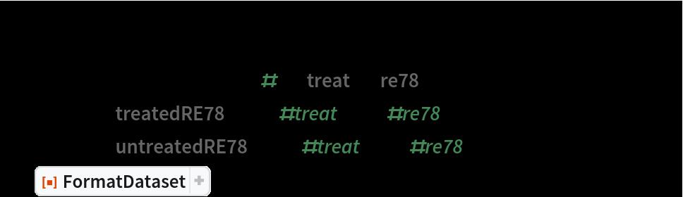 "lalondeCounterfactual = Query[RandomSample, Association[KeyDrop[#, {""treat"", ""re78""}], ""treatedRE78"" -> If[#treat == 1, #re78, Missing[]], ""untreatedRE78"" -> If[#treat == 0, #re78, Missing[]]] &][    lalonde] // ResourceFunction[ ResourceObject[ Association[      ""Name"" -> ""FormatDataset"", ""ShortName"" -> ""FormatDataset"", ""UUID"" -> ""76670bca-1587-4e7e-9e89-5b698a30759d"", ""ResourceType"" -> ""Function"", ""Version"" -> ""1.0.0"", ""Description"" -> ""Format a dataset using a given set of option values"", ""RepositoryLocation"" -> URL[        ""https://www.wolframcloud.com/obj/resourcesystem/api/1.0""], ""SymbolName"" -> ""FunctionRepository`$66a3086203b4405b88cdb0de8a5c3128`FormatDataset"", ""FunctionLocation"" -> CloudObject[        ""https://www.wolframcloud.com/obj/70389ad6-7dbc-48c8-b898-72c65c00f14e""]], ResourceSystemBase -> Automatic]][MaxItems -> 5]"