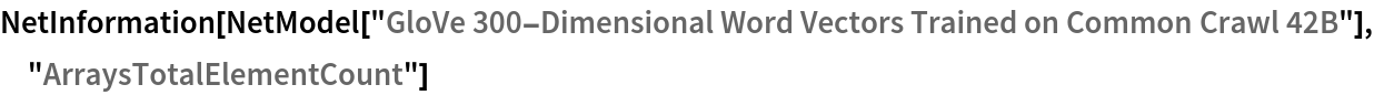 "NetInformation[  NetModel[""GloVe 300-Dimensional Word Vectors Trained on Common Crawl \ 42B""], ""ArraysTotalElementCount""]"
