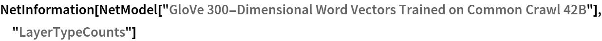 "NetInformation[  NetModel[""GloVe 300-Dimensional Word Vectors Trained on Common Crawl \ 42B""], ""LayerTypeCounts""]"