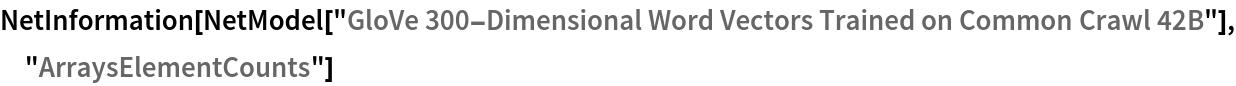 "NetInformation[  NetModel[""GloVe 300-Dimensional Word Vectors Trained on Common Crawl \ 42B""], ""ArraysElementCounts""]"
