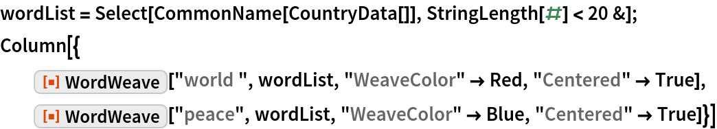 "wordList = Select[CommonName[CountryData[]], StringLength[#] < 20 &]; Column[{   ResourceFunction[""WordWeave""][""world "", wordList, ""WeaveColor"" -> Red, ""Centered"" -> True],   ResourceFunction[""WordWeave""][""peace"", wordList, ""WeaveColor"" -> Blue, ""Centered"" -> True]}]"