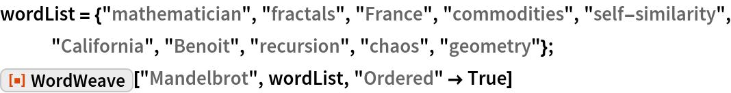 "wordList = {""mathematician"", ""fractals"", ""France"", ""commodities"", ""self-similarity"", ""California"", ""Benoit"", ""recursion"", ""chaos"", ""geometry""}; ResourceFunction[""WordWeave""][""Mandelbrot"", wordList, ""Ordered"" -> True]"