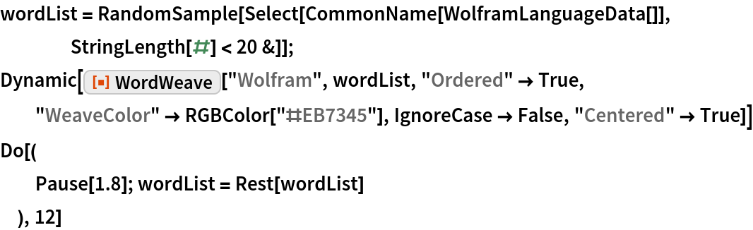 "wordList = RandomSample[    Select[CommonName[WolframLanguageData[]], StringLength[#] < 20 &]]; Dynamic[ResourceFunction[""WordWeave""][""Wolfram"", wordList, ""Ordered"" -> True, ""WeaveColor"" -> RGBColor[""#EB7345""], IgnoreCase -> False, ""Centered"" -> True]] Do[(   Pause[1.8]; wordList = Rest[wordList]   ), 12]"