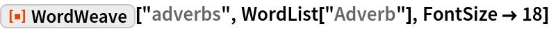 "ResourceFunction[""WordWeave""][""adverbs"", WordList[""Adverb""], FontSize -> 18]"