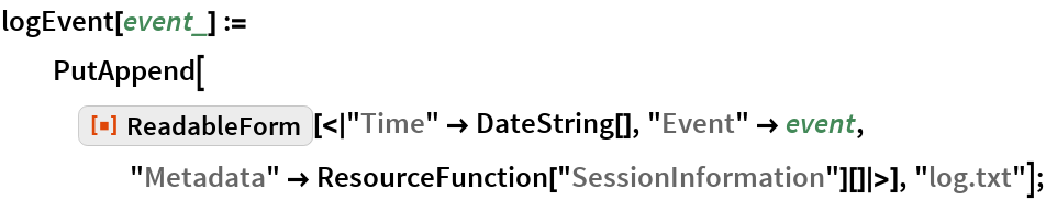 "logEvent[event_] := PutAppend[    ResourceFunction[     ""ReadableForm""][<|""Time"" -> DateString[], ""Event"" -> event, ""Metadata"" -> ResourceFunction[""SessionInformation""][]|>], ""log.txt""];"