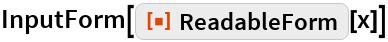 """InputForm[ResourceFunction[""""ReadableForm""""][x]]"""
