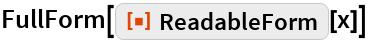 "FullForm[ResourceFunction[""ReadableForm""][x]]"