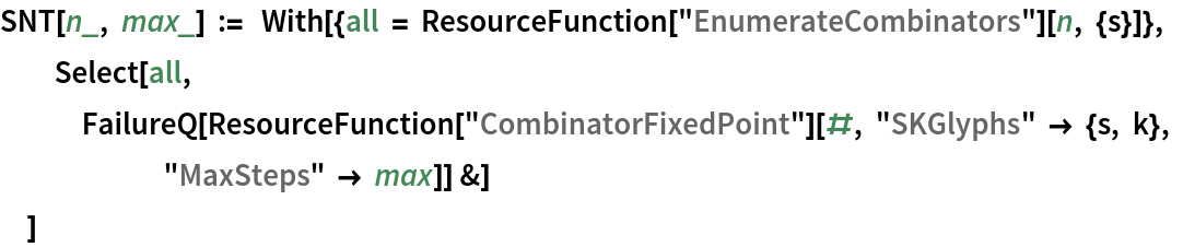 """SNT[n_, max_] := With[{all = ResourceFunction[""""EnumerateCombinators""""][n, {s}]}, Select[all, FailureQ[      ResourceFunction[""""CombinatorFixedPoint""""][#, """"SKGlyphs"""" -> {s, k}, """"MaxSteps"""" -> max]] &]   ]"""