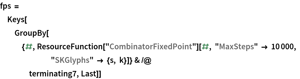 """fps = Keys[   GroupBy[{#, ResourceFunction[""""CombinatorFixedPoint""""][#, """"MaxSteps"""" -> 10000, """"SKGlyphs"""" -> {s, k}]} & /@ terminating7, Last]]"""