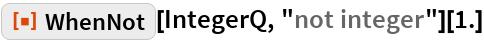 "ResourceFunction[""WhenNot""][IntegerQ, ""not integer""][1.]"