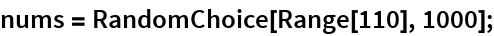 nums = RandomChoice[Range[110], 1000];