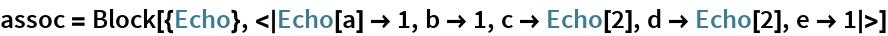 assoc = Block[{Echo}, <|Echo[a] -> 1, b -> 1, c -> Echo[2], d -> Echo[2], e -> 1|>]