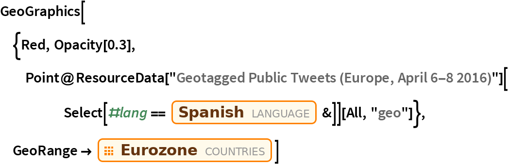 "GeoGraphics[{Red, Opacity[0.3], Point@ResourceData[       ""Geotagged Public Tweets (Europe, April 6-8 2016)""][      Select[#lang == Entity[""Language"", ""Spanish""] &]][All, ""geo""]}, GeoRange -> EntityClass[""Country"", ""Eurozone""]]"