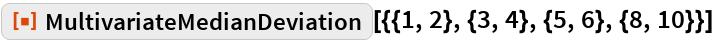 """ResourceFunction[  """"MultivariateMedianDeviation""""][{{1, 2}, {3, 4}, {5, 6}, {8, 10}}]"""