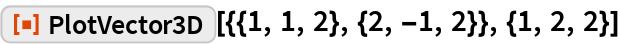 """ResourceFunction[""""PlotVector3D""""][{{1, 1, 2}, {2, -1, 2}}, {1, 2, 2}]"""