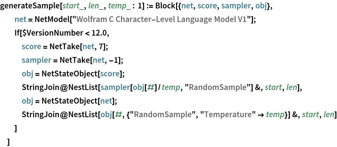 """generateSample[start_, len_, temp_ : 1] := Block[{net, score, sampler, obj},   net = NetModel[""""Wolfram C Character-Level Language Model V1""""];   If[$VersionNumber < 12.0,    score = NetTake[net, 7];    sampler = NetTake[net, -1];    obj = NetStateObject[score];    StringJoin@     NestList[sampler[obj[#]/temp, """"RandomSample""""] &, start, len],    obj = NetStateObject[net];    StringJoin@     NestList[obj[#, {""""RandomSample"""", """"Temperature"""" -> temp}] &, start,       len]    ]   ]"""