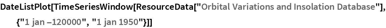 "DateListPlot[  TimeSeriesWindow[   ResourceData[    ""Orbital Variations and Insolation Database""], {""1 jan -120000"", ""1 jan 1950""}]]"