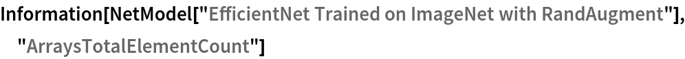 "Information[  NetModel[""EfficientNet Trained on ImageNet with RandAugment""], \ ""ArraysTotalElementCount""]"