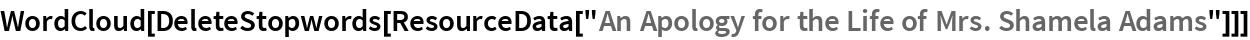 "WordCloud[  DeleteStopwords[   ResourceData[""An Apology for the Life of Mrs. Shamela Adams""]]]"