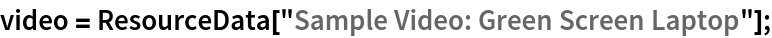 "video = ResourceData[""Sample Video: Green Screen Laptop""];"