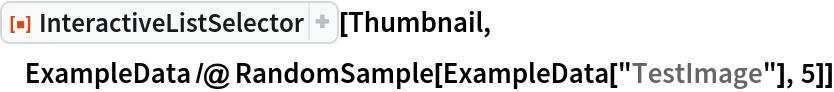 "ResourceFunction[""InteractiveListSelector""][Thumbnail, ExampleData /@ RandomSample[ExampleData[""TestImage""], 5]]"