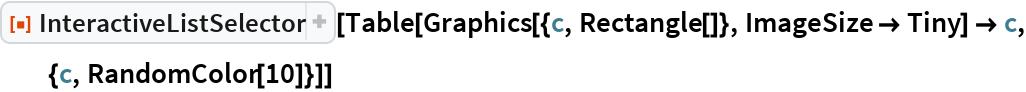"ResourceFunction[""InteractiveListSelector""][  Table[Graphics[{c, Rectangle[]}, ImageSize -> Tiny] -> c, {c, RandomColor[10]}]]"