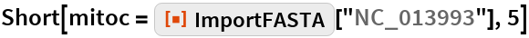 "Short[mitoc = ResourceFunction[""ImportFASTA""][""NC_013993""], 5]"