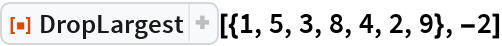 """ResourceFunction[""""DropLargest""""][{1, 5, 3, 8, 4, 2, 9}, -2]"""