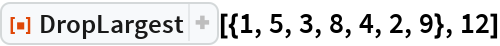 """ResourceFunction[""""DropLargest""""][{1, 5, 3, 8, 4, 2, 9}, 12]"""