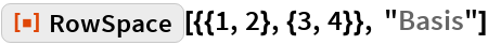 """ResourceFunction[""""RowSpace""""][{{1, 2}, {3, 4}}, """"Basis""""]"""