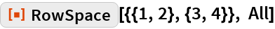 """ResourceFunction[""""RowSpace""""][{{1, 2}, {3, 4}}, All]"""