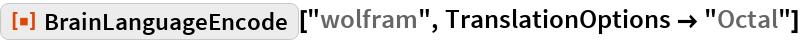 "ResourceFunction[""BrainLanguageEncode""][""wolfram"", TranslationOptions -> ""Octal""]"
